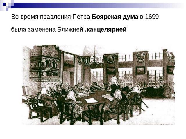 Во время правления Петра Боярская дума в 1699 была заменена Ближней .канцелярией