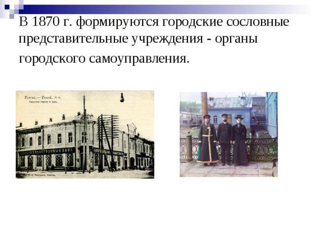 В 1870 г. формируются городские сословные представительные учреждения - органы городского самоуправления.