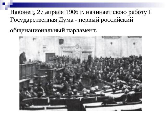 Наконец, 27 апреля 1906 г. начинает свою работу I Государственная Дума - первый российский общенациональный парламент.