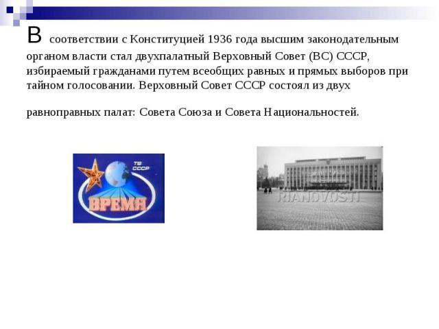 В соответствии с Конституцией 1936 года высшим законодательным органом власти стал двухпалатный Верховный Совет (ВС) СССР, избираемый гражданами путем всеобщих равных и прямых выборов при тайном голосовании. Верховный Совет СССР состоял из двух равн…