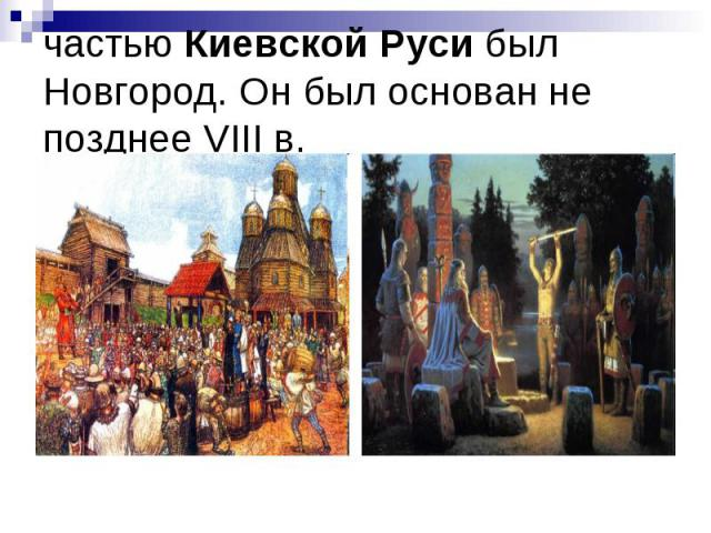 частью Киевской Руси был Новгород. Он был основан не позднее VIII в.