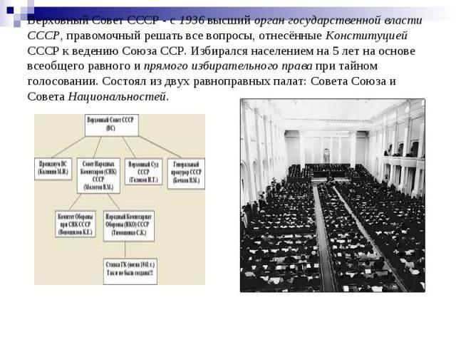 Верховный Совет СССР - с 1936 высший орган государственной власти СССР, правомочный решать все вопросы, отнесённые Конституцией СССР к ведению Союза ССР. Избирался населением на 5 лет на основе всеобщего равного и прямого избирательного права при та…