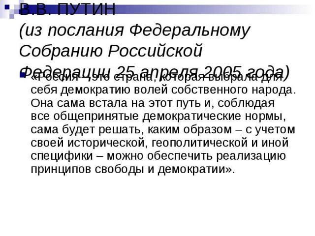 В.В. ПУТИН(из послания Федеральному Собранию Российской Федерации 25 апреля 2005 года)«Россия – это страна, которая выбрала для себя демократию волей собственного народа. Она сама встала на этот путь и, соблюдая все общепринятые демократические норм…