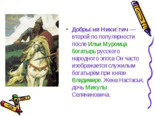 Добрыня Никитич— второй по популярности после Ильи Муромца богатырь русского на