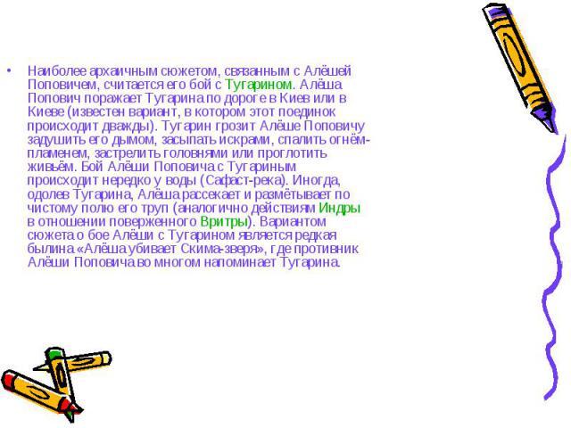 Наиболее архаичным сюжетом, связанным с Алёшей Поповичем, считается его бой с Тугарином. Алёша Попович поражает Тугарина по дороге в Киев или в Киеве (известен вариант, в котором этот поединок происходит дважды). Тугарин грозит Алёше Поповичу задуши…