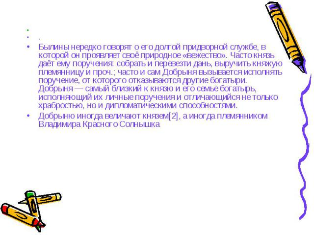 .Былины нередко говорят о его долгой придворной службе, в которой он проявляет своё природное «вежество». Часто князь даёт ему поручения: собрать и перевезти дань, выручить княжую племянницу и проч.; часто и сам Добрыня вызывается исполнять поручени…