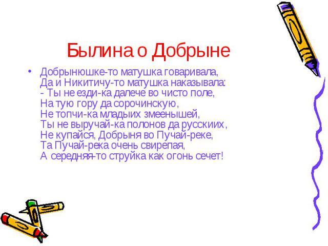 Былина о ДобрынеДобрынюшке-то матушка говаривала,Да и Никитичу-то матушка наказывала:- Ты не езди-ка далече во чисто поле,На тую гору да сорочинскую,Не топчи-ка младыих змеенышей,Ты не выручай-ка полонов да русскиих,Не купайся, Добрыня во Пучай-реке…