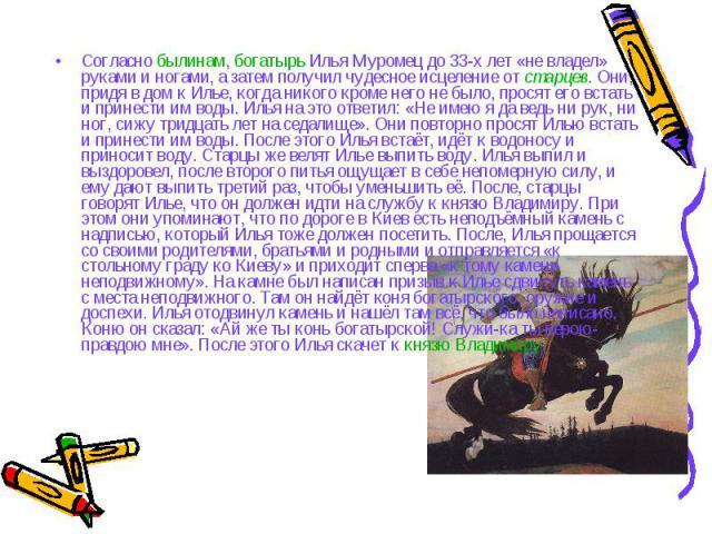 Согласно былинам, богатырь Илья Муромец до 33-х лет «не владел» руками и ногами, а затем получил чудесное исцеление от старцев. Они, придя в дом к Илье, когда никого кроме него не было, просят его встать и принести им воды. Илья на это ответил: «Не …