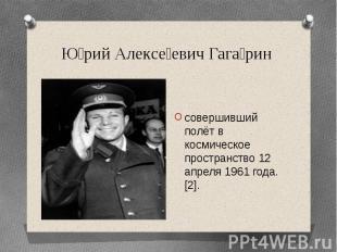 Юрий Алексеевич Гагаринсовершивший полёт в космическое пространство 12 апреля 19