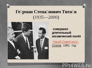 Герман Степанович Титов (1935—2000) совершил длительный космический полёт Герой