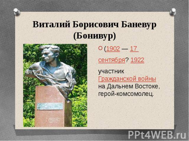 Виталий Борисович Баневур (Бонивур)(1902— 17 сентября? 1922участник Гражданской войны на Дальнем Востоке, герой-комсомолец.