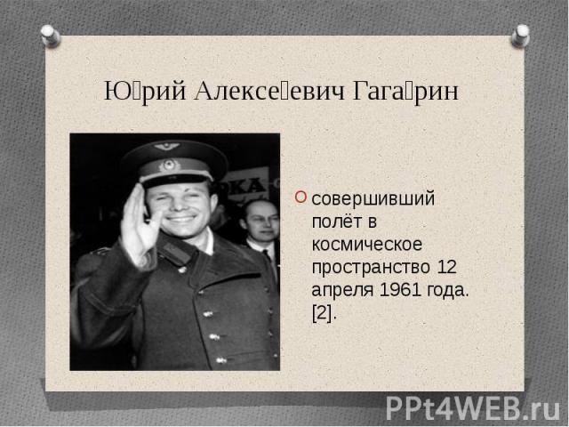 Юрий Алексеевич Гагаринсовершивший полёт в космическое пространство 12 апреля 1961 года.[2].