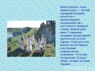 Иван Купала, также Иванов день — летний народный праздник языческого происхожден