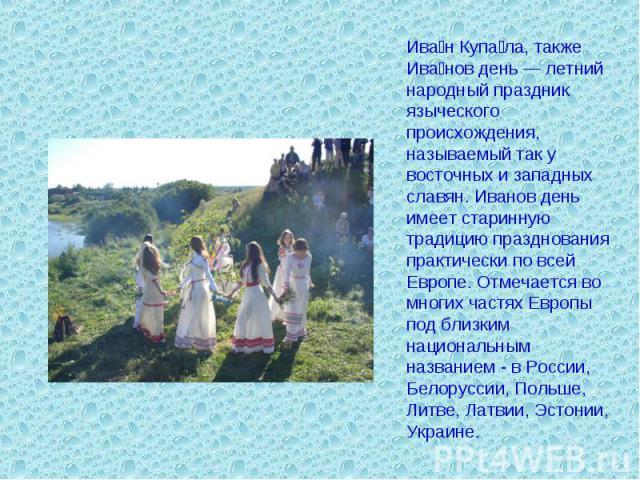 Иван Купала, также Иванов день — летний народный праздник языческого происхождения, называемый так у восточных и западных славян. Иванов день имеет старинную традицию празднования практически по всей Европе. Отмечается во многих частях Европы под бл…