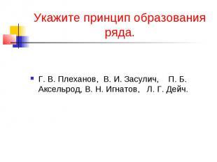 Укажите принцип образования ряда.Г. В. Плеханов, В. И. Засулич, П. Б. Аксельрод,