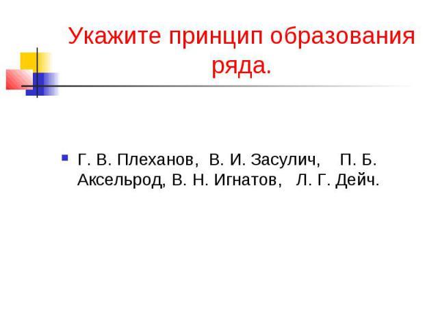 Укажите принцип образования ряда.Г. В. Плеханов, В. И. Засулич, П. Б. Аксельрод, В. Н. Игнатов, Л. Г. Дейч.