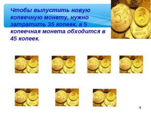 Чтобы выпустить новую копеечную монету, нужно затратить 35 копеек, а 5 копеечная