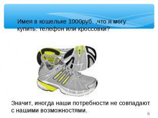 Имея в кошельке 1000руб. ,что я могу купить: телефон или кроссовки?Значит, иногд