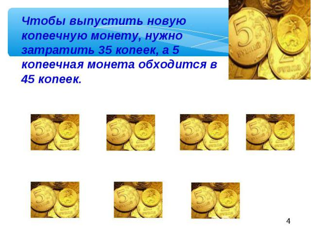 Чтобы выпустить новую копеечную монету, нужно затратить 35 копеек, а 5 копеечная монета обходится в 45 копеек.