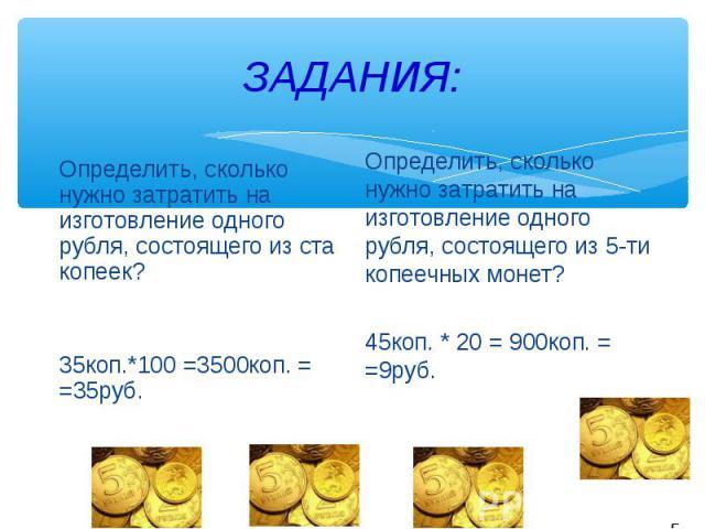 ЗАДАНИЯ:Определить, сколько нужно затратить на изготовление одного рубля, состоящего из ста копеек?35коп.*100 =3500коп. = =35руб. Определить, сколько нужно затратить на изготовление одного рубля, состоящего из 5-ти копеечных монет?45коп. * 20 = 900к…