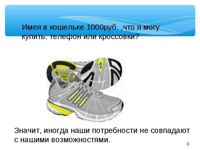 Имея в кошельке 1000руб. ,что я могу купить: телефон или кроссовки?Значит, иногда наши потребности не совпадают с нашими возможностями.