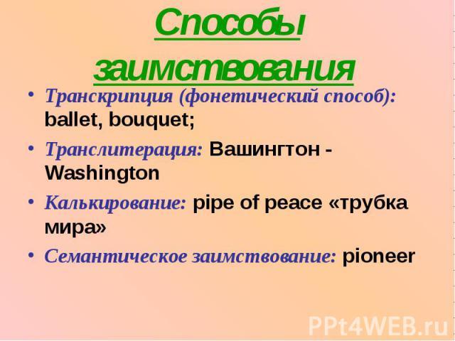 Способы заимствования Транскрипция (фонетический способ): ballet, bouquet;Транслитерация: Вашингтон - WashingtonКалькирование: pipe of peace «трубка мира»Семантическое заимствование: pioneer