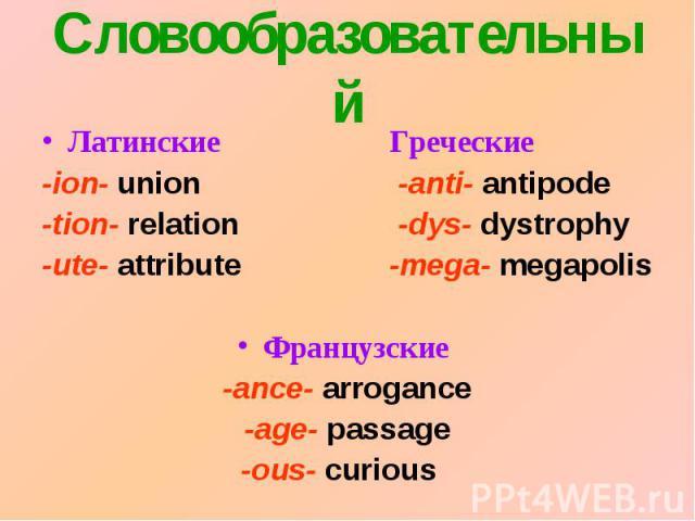 СловообразовательныйЛатинские Греческие-ion- union -anti- antipode-tion- relation -dys- dystrophy-ute- attribute-mega- megapolisФранцузские -ance- arrogance-age- passage-ous- curious