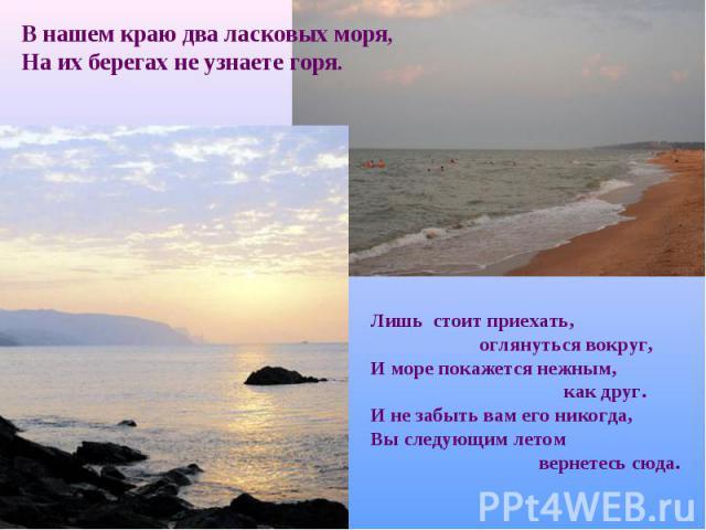 В нашем краю два ласковых моря, На их берегах не узнаете горя.Лишь стоит приехать, оглянуться вокруг,И море покажется нежным, как друг.И не забыть вам его никогда,Вы следующим летом вернетесь сюда.