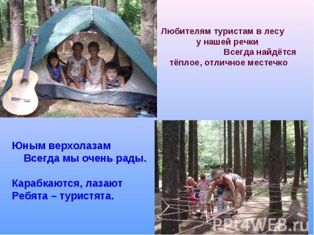 Любителям туристам в лесу у нашей речки Всегда найдётся тёплое, отличное местечкоЮным верхолазам Всегда мы очень рады. Карабкаются, лазают Ребята – туристята.