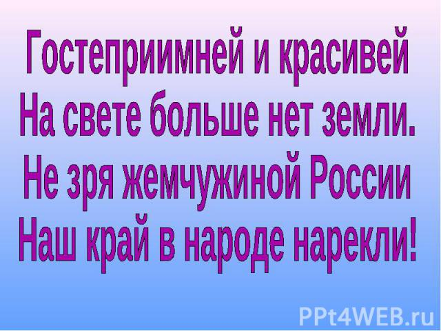 Гостеприимней и красивейНа свете больше нет земли.Не зря жемчужиной РоссииНаш край в народе нарекли!