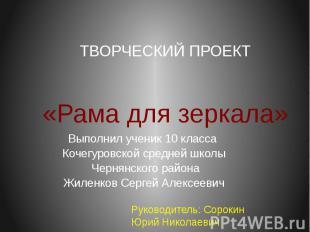 ТВОРЧЕСКИЙ ПРОЕКТ «Рама для зеркала» Выполнил ученик 10 класса Кочегуровской сре