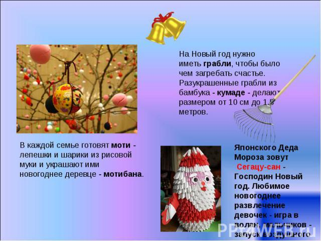 На Новый год нужно иметьграбли, чтобы было чем загребать счастье. Разукрашенные грабли из бамбука -кумаде- делают размером от 10 см до 1,5 метров.В каждой семье готовятмоти- лепешки и шарики из рисовой муки и украшают ими новогоднее деревце -м…