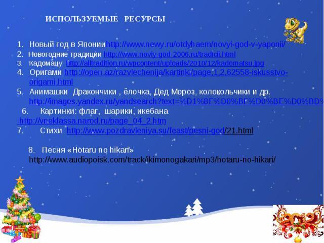 ИСПОЛЬЗУЕМЫЕ РЕСУРСЫНовый год в Японииhttp://www.newy.ru/otdyhaem/novyi-god-v-yaponii/2. Новогодние традиции http://www.noviy-god-2006.ru/tradicii.htmlКадомацу http://alltradition.ru/wpcontent/uploads/2010/12/kadomatsu.jpgОригами http://open.az/razv…