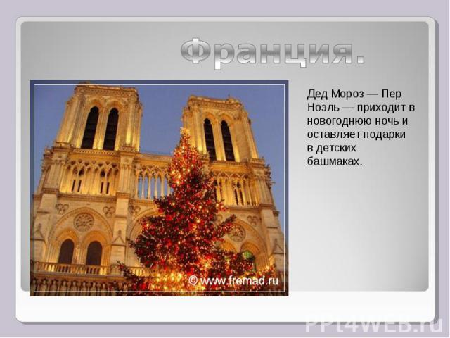 Франция.Дед Мороз— Пер Ноэль— приходит в новогоднюю ночь и оставляет подарки в детских башмаках.