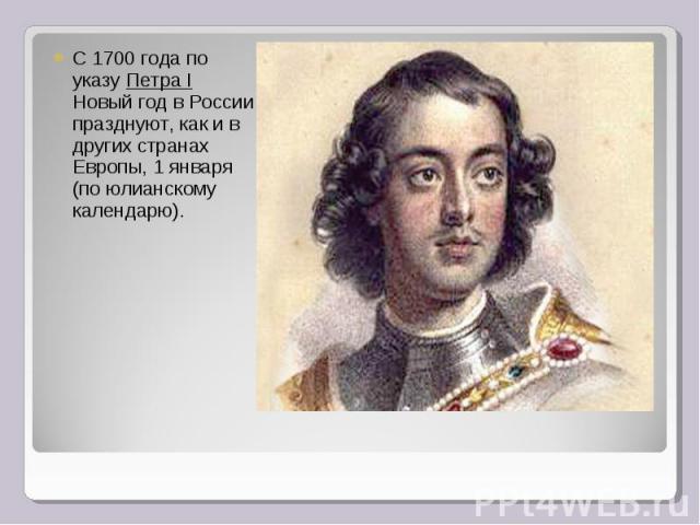 С 1700 года по указу Петра I Новый год в России празднуют, как и в других странах Европы, 1 января (по юлианскому календарю).