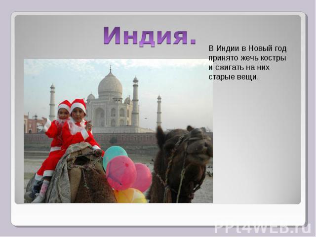 Индия.В Индии в Новый год принято жечь костры и сжигать на них старые вещи.