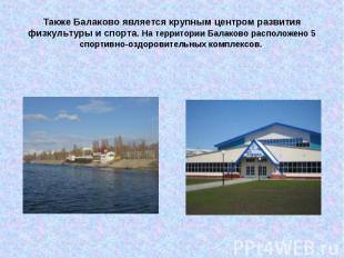 Также Балаково является крупным центром развития физкультуры и спорта. На террит