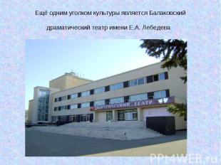 Ещё одним уголком культуры является Балаковский драматический театр имени Е.А. Л