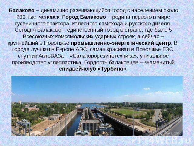 Балаково – динамично развивающийся город с населением около 200 тыс. человек. Город Балаково – родина первого в мире гусеничного трактора, колесного самохода и русского дизеля. Сегодня Балаково – единственный город в стране, где было 5 Всесоюзных ко…