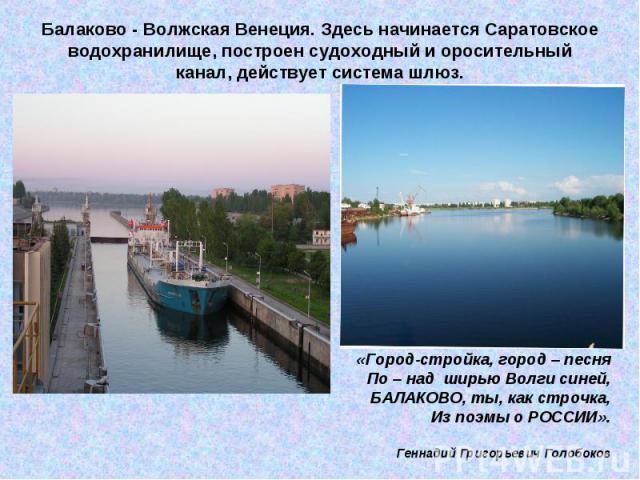 Балаково - Волжская Венеция. Здесь начинается Саратовское водохранилище, построен судоходный и оросительный канал, действует система шлюз.«Город-стройка, город – песняПо – над ширью Волги синей,БАЛАКОВО, ты, как строчка,Из поэмы о РОССИИ».Геннадий …