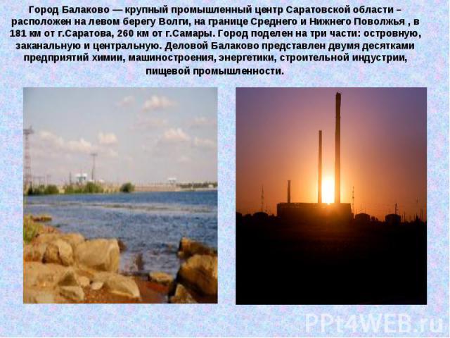 Город Балаково — крупный промышленный центр Саратовской области – расположен на левом берегу Волги, на границе Среднего и Нижнего Поволжья , в 181 км от г.Саратова, 260 км от г.Самары. Город поделен на три части: островную, заканальную и центральную…