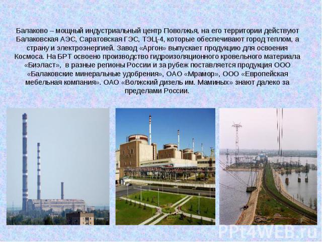 Балаково – мощный индустриальный центр Поволжья, на его территории действуют Балаковская АЭС, Саратовская ГЭС, ТЭЦ-4, которые обеспечивают город теплом, а страну и электроэнергией. Завод «Аргон» выпускает продукцию для освоения Космоса. На БРТ освое…