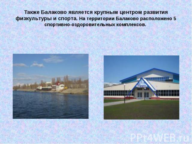 Также Балаково является крупным центром развития физкультуры и спорта. На территории Балаково расположено 5 спортивно-оздоровительных комплексов.