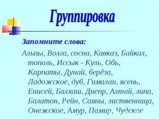 ГруппировкаЗапомните слова:Альпы, Волга, сосна, Кавказ, Байкал, тополь, Иссык -