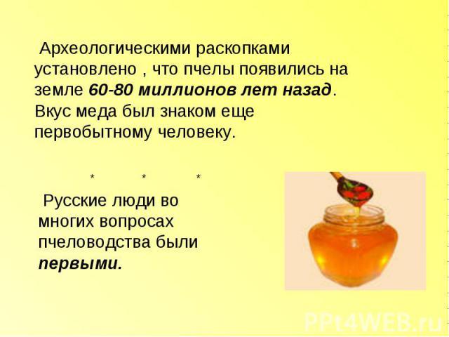 Археологическими раскопками установлено , что пчелы появились на земле 60-80 миллионов лет назад. Вкус меда был знаком еще первобытному человеку. Русские люди во многих вопросах пчеловодства были первыми.