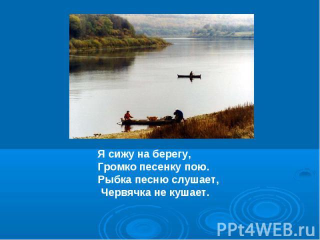 Я сижу на берегу, Громко песенку пою.Рыбка песню слушает, Червячка не кушает.