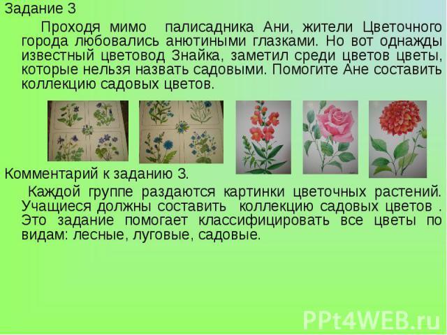 Задание 3 Проходя мимо палисадника Ани, жители Цветочного города любовались анютиными глазками. Но вот однажды известный цветовод Знайка, заметил среди цветов цветы, которые нельзя назвать садовыми. Помогите Ане составить коллекцию садовых цветов.Ко…
