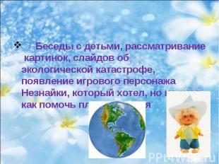 Беседы с детьми, рассматривание картинок, слайдов об экологической катастрофе, п