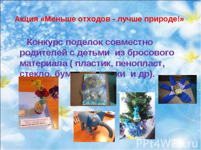 Акция «Меньше отходов - лучше природе!» Конкурс поделок совместно родителей с детьми из бросового материала ( пластик, пенопласт, стекло, бумага, крышки и др).
