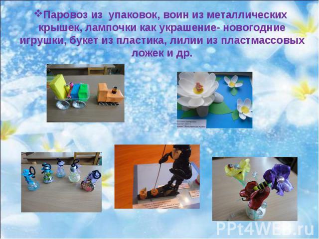 Паровоз из упаковок, воин из металлических крышек, лампочки как украшение- новогодние игрушки, букет из пластика, лилии из пластмассовых ложек и др.
